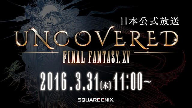 「UNCOVERED FINAL FANTASY XV」3月31日(木)AM11:00(日本時間)開催!