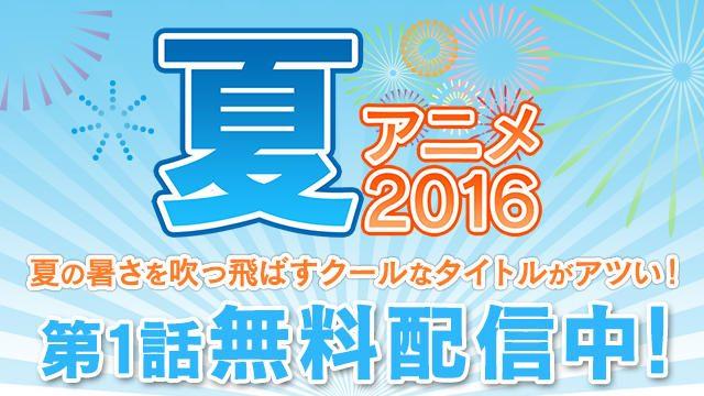 【夏アニメ2016】新作タイトルを見逃し配信中!第1話無料も多数!