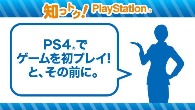 PS4®でゲームを初プレイ! と、その前に。基本の基本、初めの一歩を教えます【知っトク! PlayStation®】