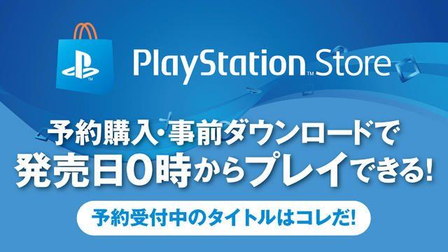 PS Storeで予約購入・事前ダウンロードすれば発売日0時からプレイできる! 予約受付中のタイトルはコレだ!